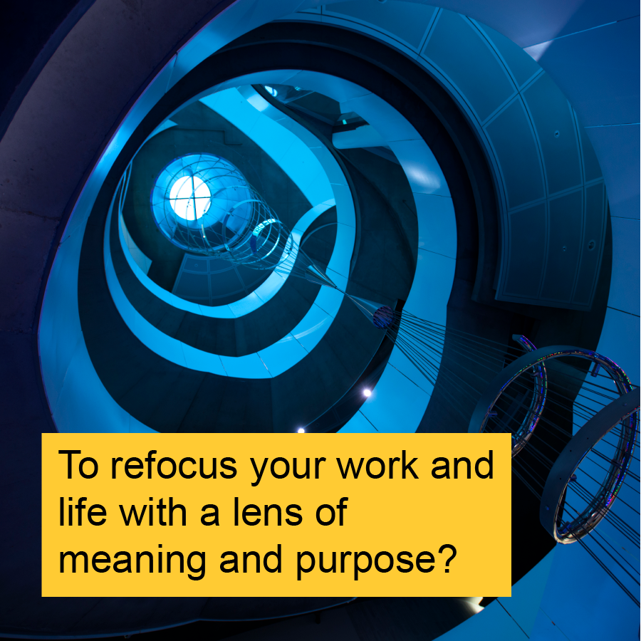 To refocus your work and life with a lens of meaning and purpose?